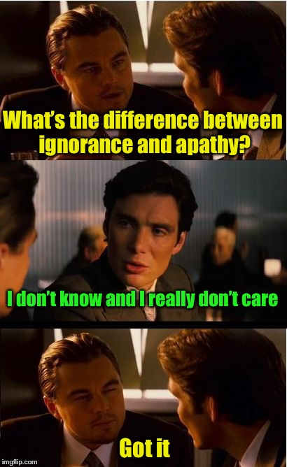 Bad pun of the day | What's the difference between ignorance and apathy? I don't know and I really don't care Got it | image tagged in memes,inception,bad pun | made w/ Imgflip meme maker