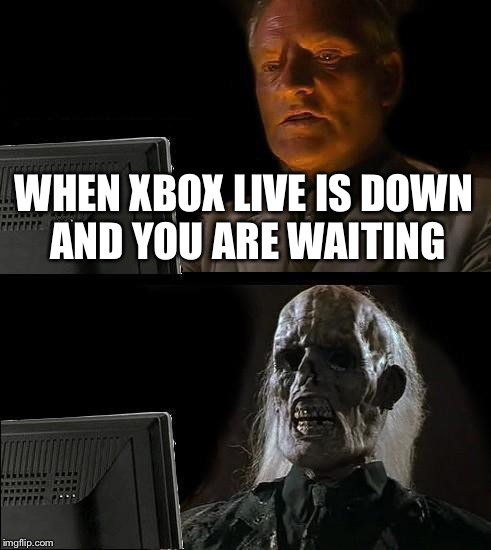 The xbox live servers are down again today | WHEN XBOX LIVE IS DOWN AND YOU ARE WAITING | image tagged in memes,ill just wait here,xbox,xbox one,xbox live,waiting | made w/ Imgflip meme maker