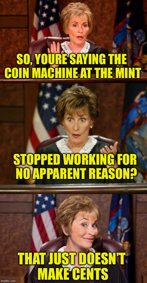 Bad Pun Judge Judy | SO, YOURE SAYING THE COIN MACHINE AT THE MINT STOPPED WORKING FOR NO APPARENT REASON? THAT JUST DOESN'T MAKE CENTS | image tagged in bad pun judge judy | made w/ Imgflip meme maker