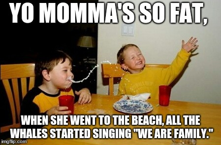 "Yo Mamas So Fat Meme | YO MOMMA'S SO FAT, WHEN SHE WENT TO THE BEACH, ALL THE WHALES STARTED SINGING ""WE ARE FAMILY."" 