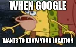 google asking for your location be all like... | WHEN GOOGLE WANTS TO KNOW YOUR LOCATION | image tagged in memes,spongegar | made w/ Imgflip meme maker