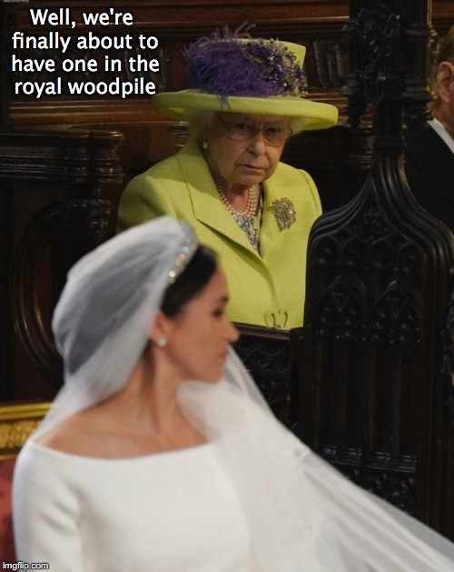 Centuries Old Tradition Broken | Well, we're finally about to have one in the royal woodpile | image tagged in racism,royal wedding,queen elizabeth,meghan markle,tradition | made w/ Imgflip meme maker
