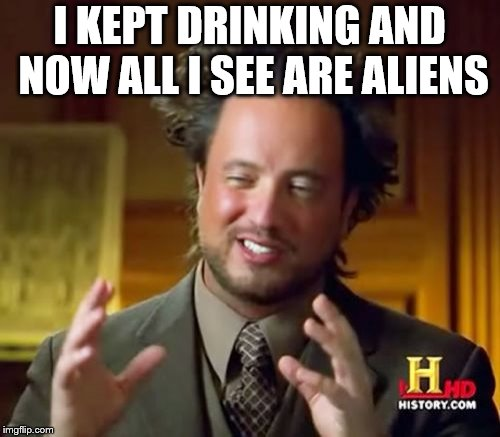 Ancient Aliens Meme | I KEPT DRINKING AND NOW ALL I SEE ARE ALIENS | image tagged in memes,ancient aliens | made w/ Imgflip meme maker