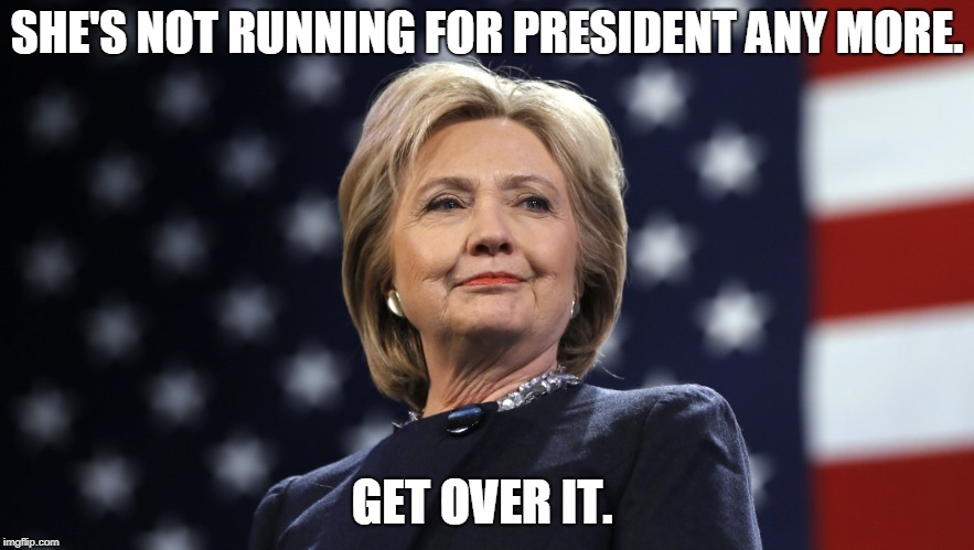 SHE'S NOT RUNNING FOR PRESIDENT ANY MORE. GET OVER IT. | image tagged in hillary clinton | made w/ Imgflip meme maker