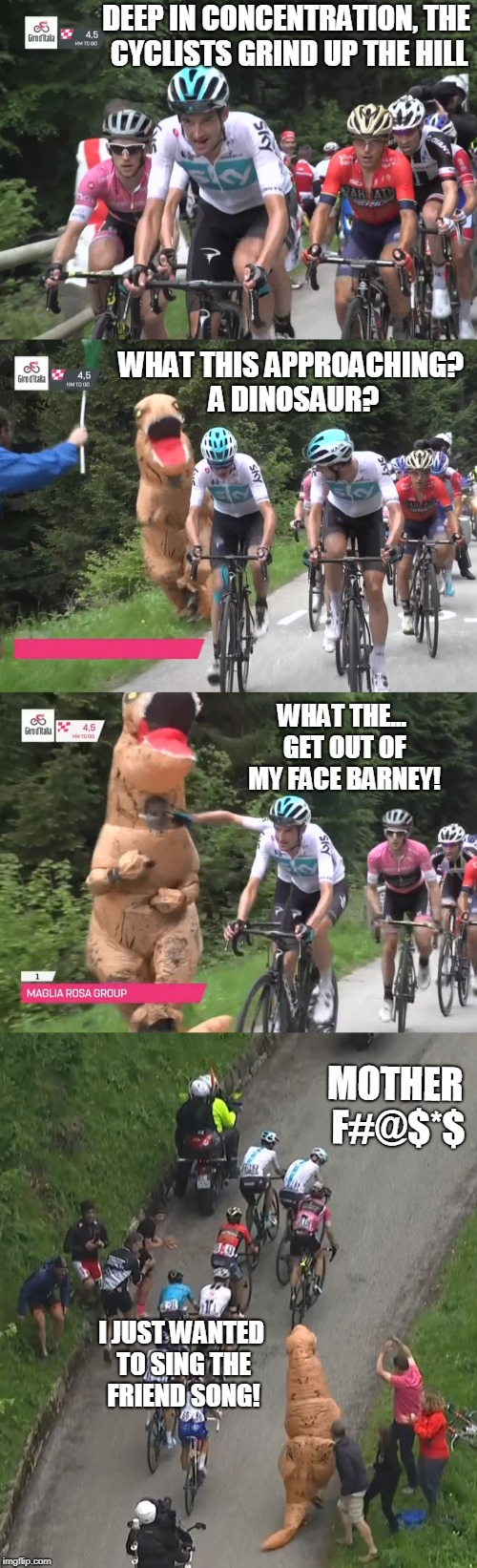 Sometimes your child hood comes back to bite you | DEEP IN CONCENTRATION, THE CYCLISTS GRIND UP THE HILL I JUST WANTED TO SING THE FRIEND SONG! WHAT THIS APPROACHING? A DINOSAUR? WHAT THE...  | image tagged in childhood bites | made w/ Imgflip meme maker
