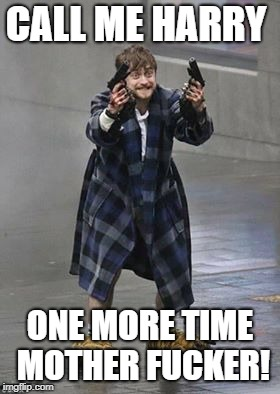 CALL ME HARRY ONE MORE TIME MOTHER F**KER! | image tagged in daniel radcliffe guns | made w/ Imgflip meme maker