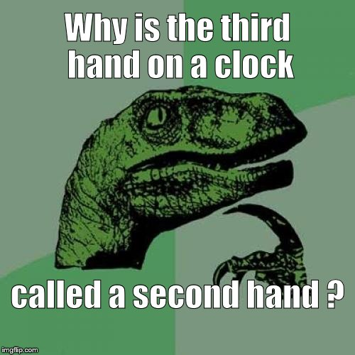 Philosoraptor has been reading Steven Wright. | Why is the third hand on a clock called a second hand ? | image tagged in philosoraptor,steven wright,to clock or not to clock,rock around the clock raptor,what is green and subtle,douglie | made w/ Imgflip meme maker