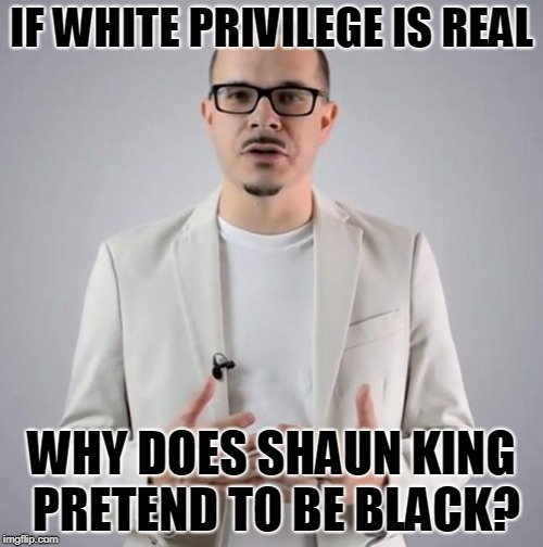IF WHITE PRIVILEGE IS REAL WHY DOES SHAUN KING PRETEND TO BE BLACK? | image tagged in shaun king | made w/ Imgflip meme maker