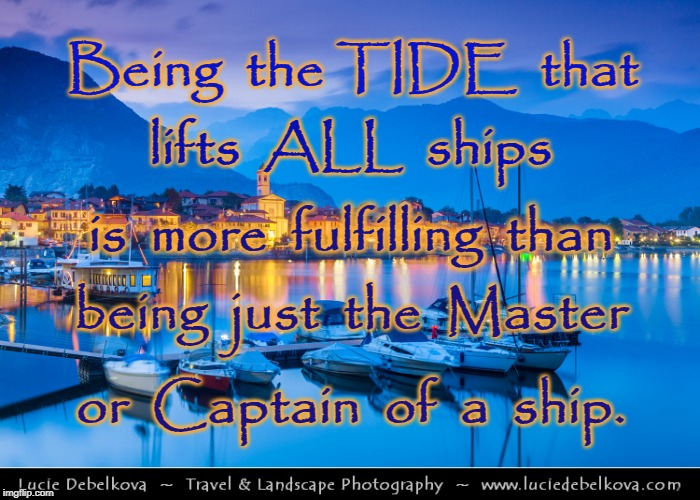 Tide that Lifts All Ships | Being  the TIDE  that or  Captain  of  a  ship. lifts  ALL  ships is  more  fulfilling  than being  just  the  Master | image tagged in lifting tide,master of ship,captain of ship,tide lifts all ships | made w/ Imgflip meme maker