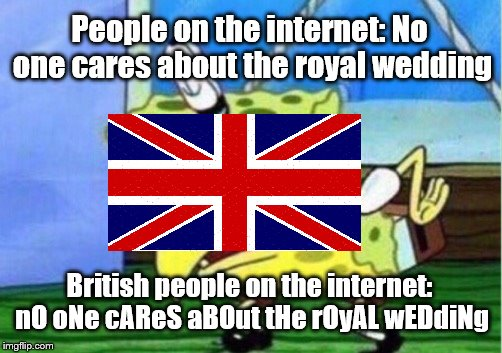 Cos I is of the britlands | People on the internet: No one cares about the royal wedding British people on the internet: nO oNe cAReS aBOut tHe rOyAL wEDdiNg | image tagged in memes,mocking spongebob,british,royal wedding | made w/ Imgflip meme maker