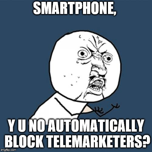 Y U No Meme | SMARTPHONE, Y U NO AUTOMATICALLY BLOCK TELEMARKETERS? | image tagged in memes,y u no | made w/ Imgflip meme maker