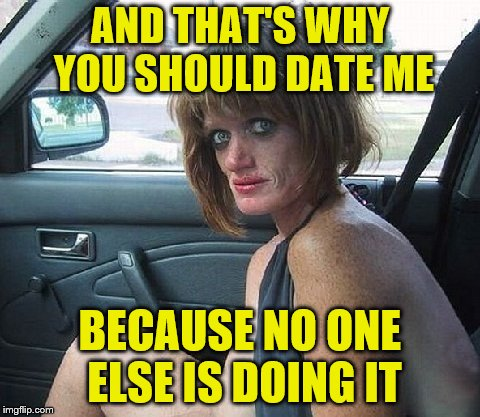 AND THAT'S WHY YOU SHOULD DATE ME BECAUSE NO ONE ELSE IS DOING IT | made w/ Imgflip meme maker