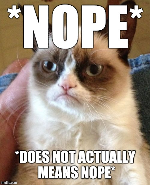 Grumpy Cat Meme | *NOPE* *DOES NOT ACTUALLY MEANS NOPE* | image tagged in memes,grumpy cat | made w/ Imgflip meme maker
