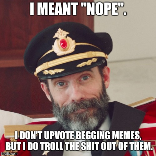 "Captain Obvious large | I MEANT ""NOPE"". I DON'T UPVOTE BEGGING MEMES, BUT I DO TROLL THE SHIT OUT OF THEM. 