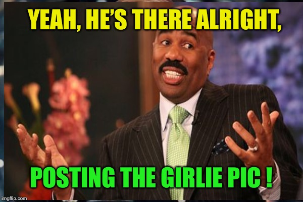 YEAH, HE'S THERE ALRIGHT, POSTING THE GIRLIE PIC ! | made w/ Imgflip meme maker