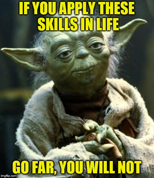 Star Wars Yoda Meme | IF YOU APPLY THESE SKILLS IN LIFE GO FAR, YOU WILL NOT | image tagged in memes,star wars yoda | made w/ Imgflip meme maker