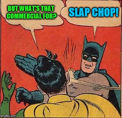 Batman Slapping Robin Meme | BUT WHAT'S THAT COMMERCIAL FOR? SLAP CHOP! | image tagged in memes,batman slapping robin | made w/ Imgflip meme maker