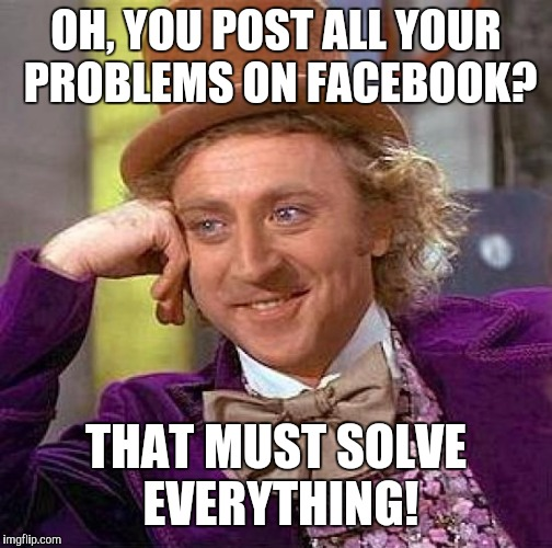 Creepy Condescending Wonka Meme | OH, YOU POST ALL YOUR PROBLEMS ON FACEBOOK? THAT MUST SOLVE EVERYTHING! | image tagged in memes,creepy condescending wonka | made w/ Imgflip meme maker