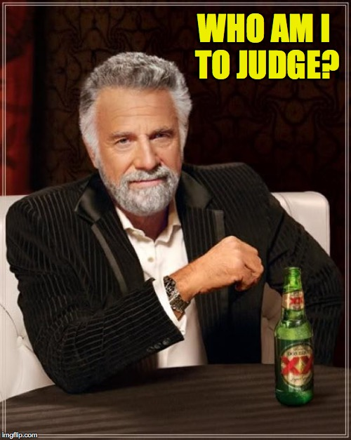 The Most Interesting Man In The World Meme | WHO AM I TO JUDGE? | image tagged in memes,the most interesting man in the world | made w/ Imgflip meme maker