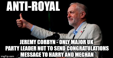 Corbyn - no congrats to Harry & Meghan | ANTI-ROYAL JEREMY CORBYN - ONLY MAJOR UK PARTY LEADER NOT TO SEND CONGRATULATIONS MESSAGE TO HARRY AND MEGHAN | image tagged in party of hate,corbyn eww,anti-royal,royal wedding,communist socialist,momentum mcdonnell abbott | made w/ Imgflip meme maker