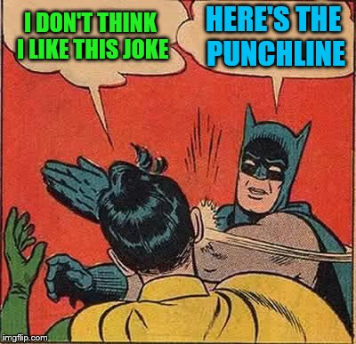 Batman Slapping Robin Meme | I DON'T THINK I LIKE THIS JOKE HERE'S THE PUNCHLINE | image tagged in memes,batman slapping robin | made w/ Imgflip meme maker