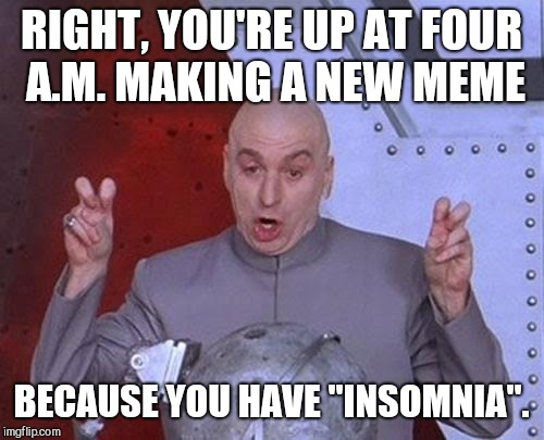 "Dr Evil Laser | RIGHT, YOU'RE UP AT FOUR A.M. MAKING A NEW MEME BECAUSE YOU HAVE ""INSOMNIA"". 