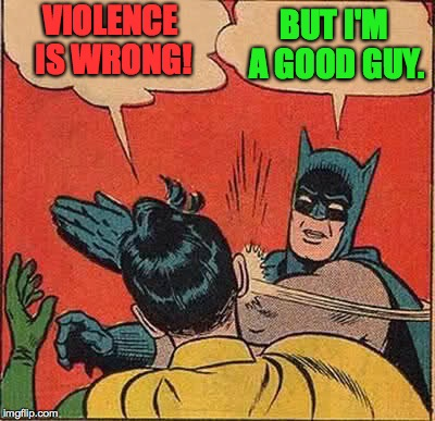 Batman Slapping Robin Meme | VIOLENCE IS WRONG! BUT I'M A GOOD GUY. | image tagged in memes,batman slapping robin | made w/ Imgflip meme maker