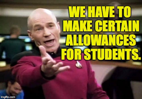 Picard Wtf Meme | WE HAVE TO MAKE CERTAIN ALLOWANCES FOR STUDENTS. | image tagged in memes,picard wtf | made w/ Imgflip meme maker