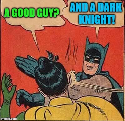Batman Slapping Robin Meme | A GOOD GUY? AND A DARK KNIGHT! | image tagged in memes,batman slapping robin | made w/ Imgflip meme maker