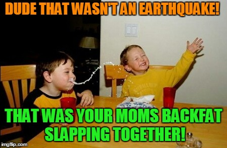 Yo Mamas So Fat Meme | DUDE THAT WASN'T AN EARTHQUAKE! THAT WAS YOUR MOMS BACKFAT SLAPPING TOGETHER! | image tagged in memes,yo mamas so fat | made w/ Imgflip meme maker