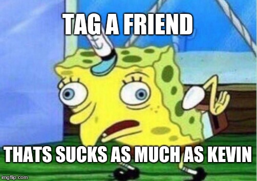 Mocking Spongebob Meme | TAG A FRIEND THATS SUCKS AS MUCH AS KEVIN | image tagged in memes,mocking spongebob | made w/ Imgflip meme maker