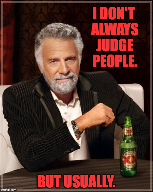 I like to think it helps keep you all in line. | I DON'T ALWAYS JUDGE PEOPLE. BUT USUALLY. | image tagged in memes,the most interesting man in the world | made w/ Imgflip meme maker