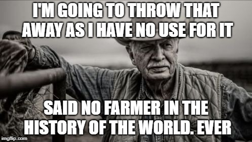 So God Made A Farmer |  I'M GOING TO THROW THAT AWAY AS I HAVE NO USE FOR IT; SAID NO FARMER IN THE HISTORY OF THE WORLD. EVER | image tagged in memes,so god made a farmer | made w/ Imgflip meme maker