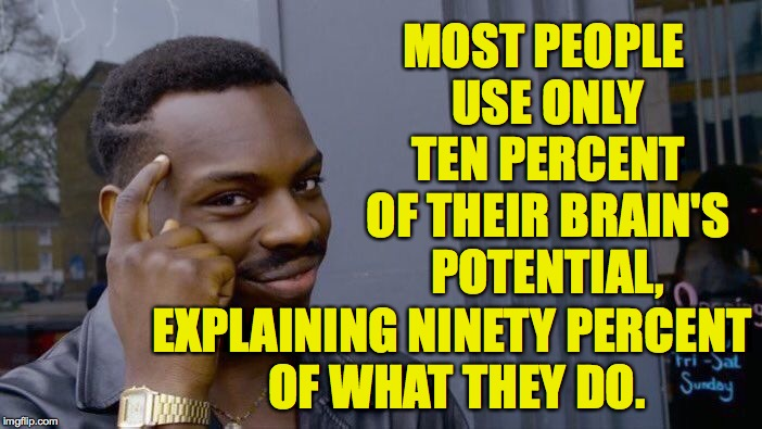 Roll Safe Think About It Meme | MOST PEOPLE USE ONLY TEN PERCENT OF THEIR BRAIN'S POTENTIAL, EXPLAINING NINETY PERCENT OF WHAT THEY DO. | image tagged in memes,roll safe think about it | made w/ Imgflip meme maker