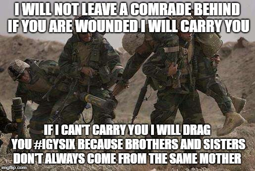 leave no comrade behind | I WILL NOT LEAVE A COMRADE BEHIND IF YOU ARE WOUNDED I WILL CARRY YOU IF I CAN'T CARRY YOU I WILL DRAG YOU #IGYSIX BECAUSE BROTHERS AND SIST | image tagged in us military | made w/ Imgflip meme maker