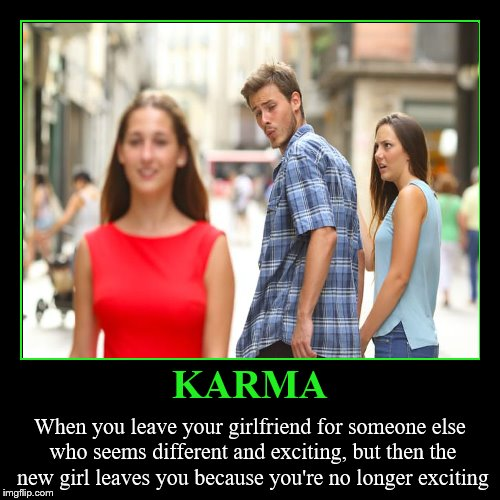 It's a you-know-what. | KARMA | When you leave your girlfriend for someone else who seems different and exciting, but then the new girl leaves you because you're no | image tagged in funny,demotivationals,memes,karma,distracted boyfriend,cheating | made w/ Imgflip demotivational maker