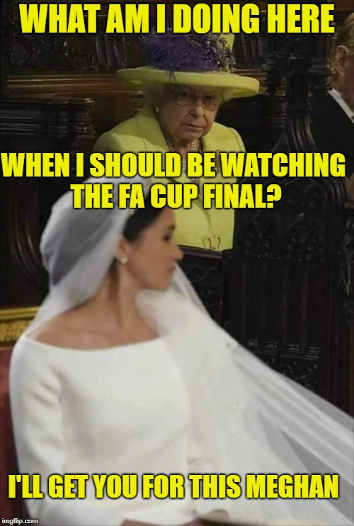 Poor planning? Her Majesty is not amused... | WHAT AM I DOING HERE WHEN I SHOULD BE WATCHING THE FA CUP FINAL? I'LL GET YOU FOR THIS MEGHAN | image tagged in royalwedding,queen mother,fa cup,manchester united,chelsea | made w/ Imgflip meme maker