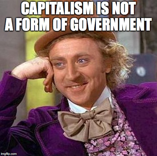 Creepy Condescending Wonka Meme | CAPITALISM IS NOT A FORM OF GOVERNMENT | image tagged in memes,creepy condescending wonka | made w/ Imgflip meme maker