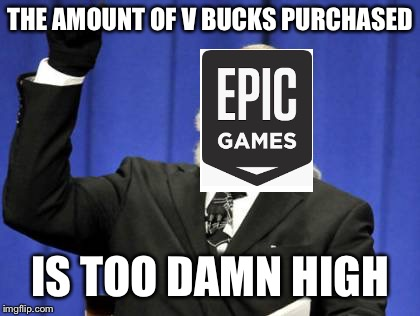 Too many kids wasting money | THE AMOUNT OF V BUCKS PURCHASED IS TOO DAMN HIGH | image tagged in memes,too damn high,money,epic,games,stop reading the tags | made w/ Imgflip meme maker