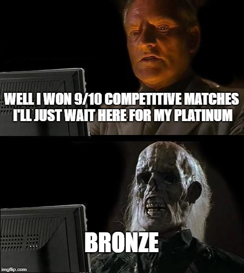 Before and after finding out your overwatch SR | WELL I WON 9/10 COMPETITIVE MATCHES I'LL JUST WAIT HERE FOR MY PLATINUM BRONZE | image tagged in memes,ill just wait here,overwatch | made w/ Imgflip meme maker