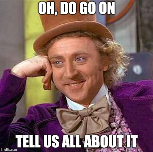 Creepy Condescending Wonka Meme | OH, DO GO ON TELL US ALL ABOUT IT | image tagged in memes,creepy condescending wonka | made w/ Imgflip meme maker