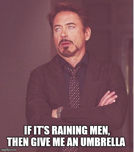Face You Make Robert Downey Jr Meme | IF IT'S RAINING MEN, THEN GIVE ME AN UMBRELLA | image tagged in memes,face you make robert downey jr | made w/ Imgflip meme maker