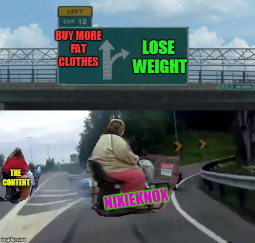Exit 12. Time to make it happen! (I'm not THIS bad! But still... LOL!) | BUY MORE FAT CLOTHES LOSE WEIGHT NIXIEKNOX THE CONTENT | image tagged in fat ramp,burn that butter,nixieknox,don't give up,it starts yesterday,memes | made w/ Imgflip meme maker