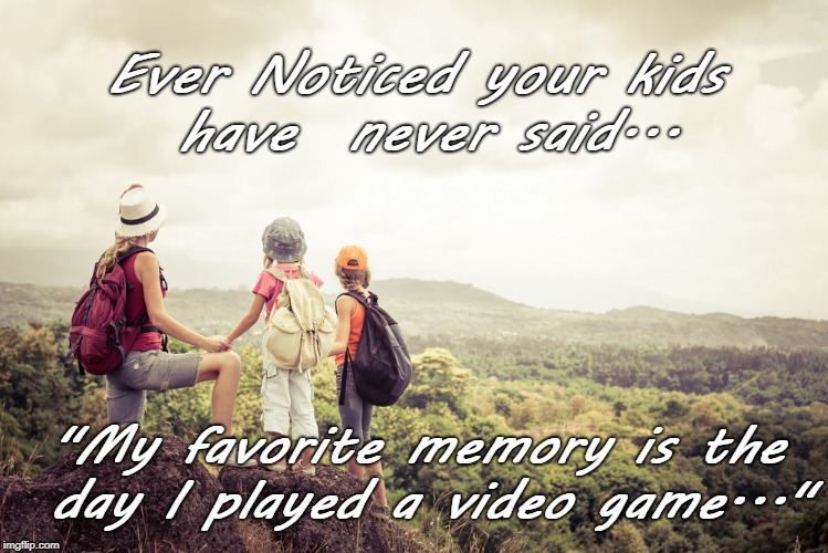 "Ever Noticed your kids have  never said... ""My favorite memory is the day I played a video game..."" 