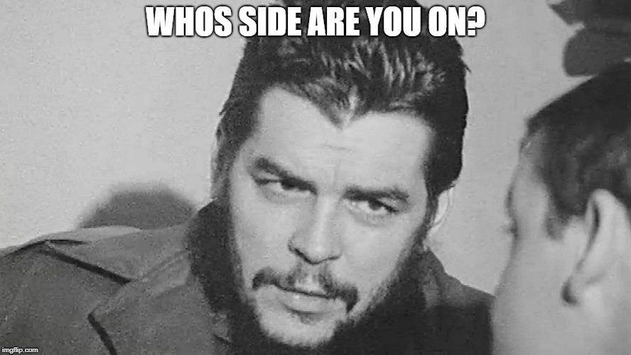 Che | WHOS SIDE ARE YOU ON? | image tagged in che | made w/ Imgflip meme maker