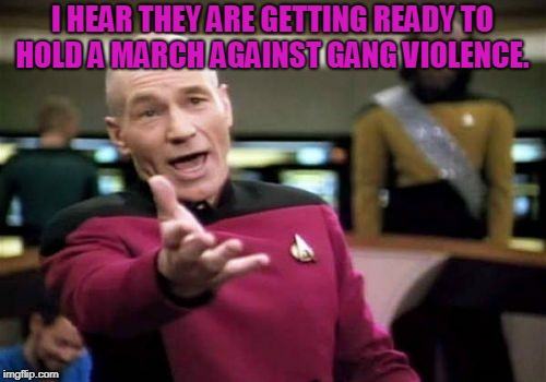 Picard Wtf Meme | I HEAR THEY ARE GETTING READY TO HOLD A MARCH AGAINST GANG VIOLENCE. | image tagged in memes,picard wtf | made w/ Imgflip meme maker