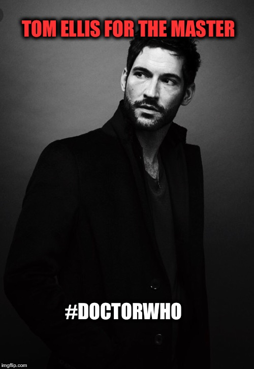 Tom Ellis for the Master |  TOM ELLIS FOR THE MASTER; #DOCTORWHO | image tagged in doctor who | made w/ Imgflip meme maker