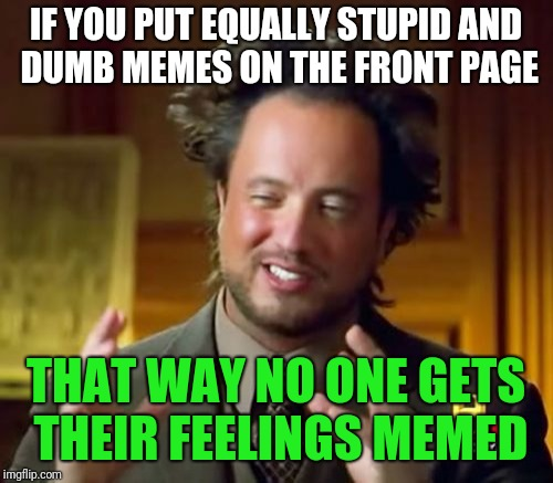 Front page memes | IF YOU PUT EQUALLY STUPID AND DUMB MEMES ON THE FRONT PAGE THAT WAY NO ONE GETS THEIR FEELINGS MEMED | image tagged in memes,ancient aliens,dank memes | made w/ Imgflip meme maker