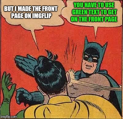 Front page meme fun | BUT I MADE THE FRONT PAGE ON IMGFLIP YOU HAVE TO USE GREEN TEXT TO GET ON THE FRONT PAGE | image tagged in memes,batman slapping robin,front page | made w/ Imgflip meme maker