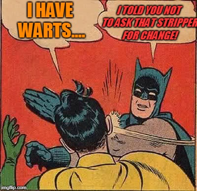 Batman Slapping Robin Meme | I HAVE WARTS.... I TOLD YOU NOT TO ASK THAT STRIPPER FOR CHANGE! | image tagged in memes,batman slapping robin | made w/ Imgflip meme maker
